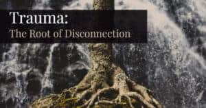 Trauma - The Root of Disconnection